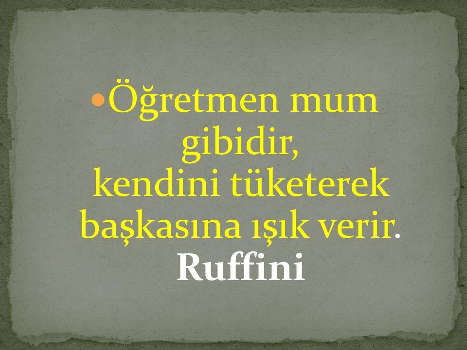 Öğretmen mum gibidir, kendini tüketerek başkasına ışık verir. Ruffini