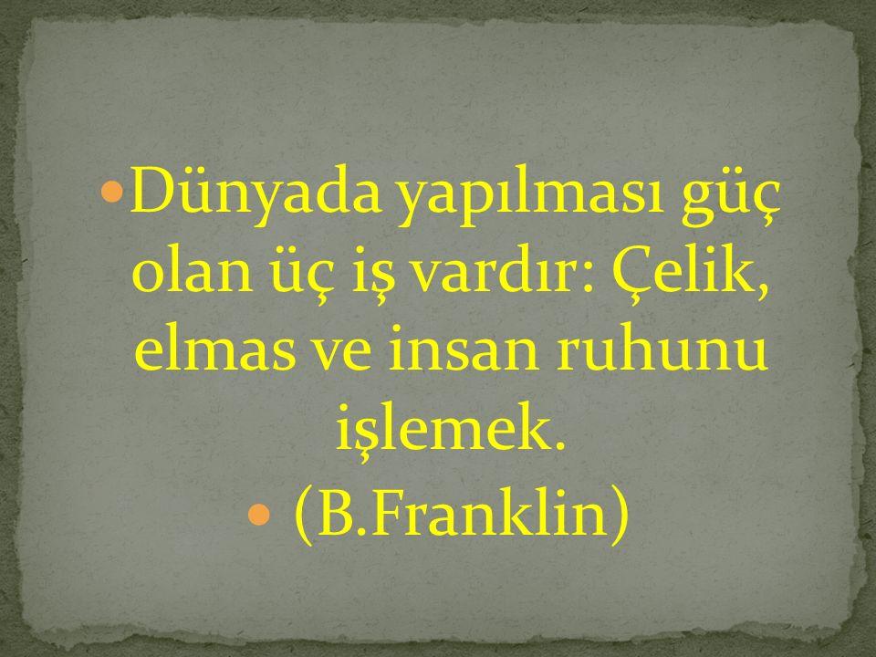 Dünyada yapılması güç olan üç iş vardır: Çelik, elmas ve insan ruhunu işlemek. (B.Franklin)