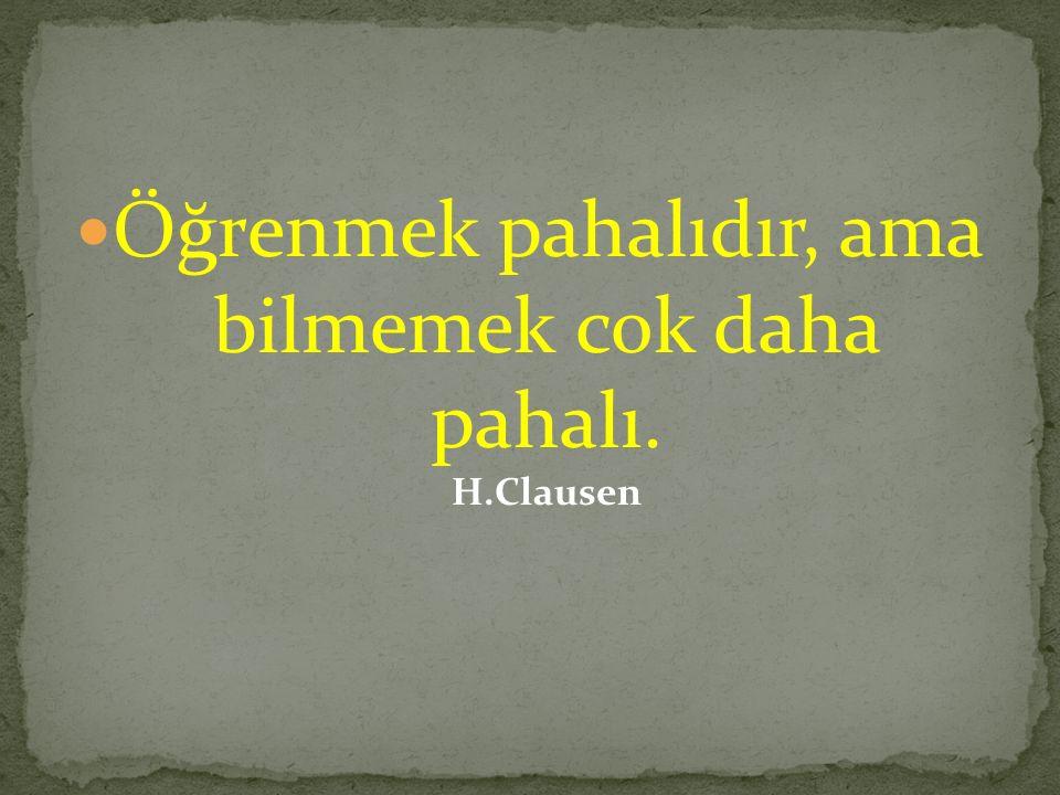 Öğrenmek pahalıdır, ama bilmemek cok daha pahalı. H.Clausen