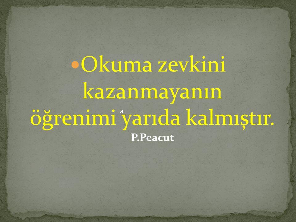 Okuma zevkini kazanmayanın öğrenimi yarıda kalmıştır. P.Peacut a