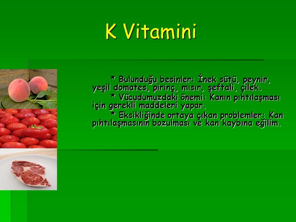 K Vitamini * Bulunduğu besinler: İnek sütü, peynir, yeşil domates, pirinç, mısır, şeftali, çilek.