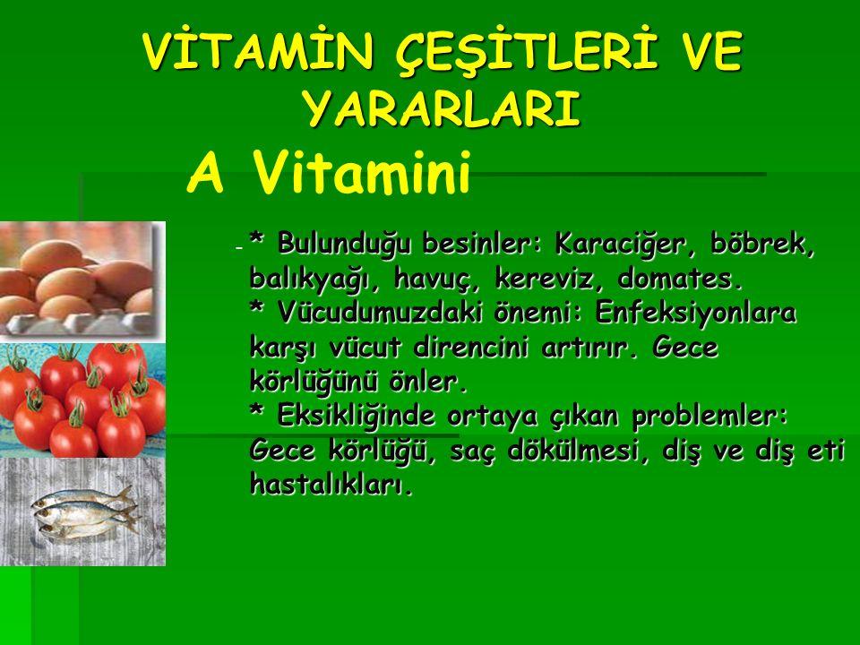 VİTAMİN ÇEŞİTLERİ VE YARARLARI A Vitamini - * Bulunduğu besinler: Karaciğer, böbrek, balıkyağı, havuç, kereviz, domates.