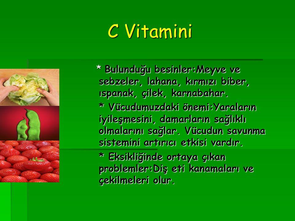 C Vitamini * Bulunduğu besinler:Meyve ve sebzeler, lahana, kırmızı biber, ıspanak, çilek, karnabahar.