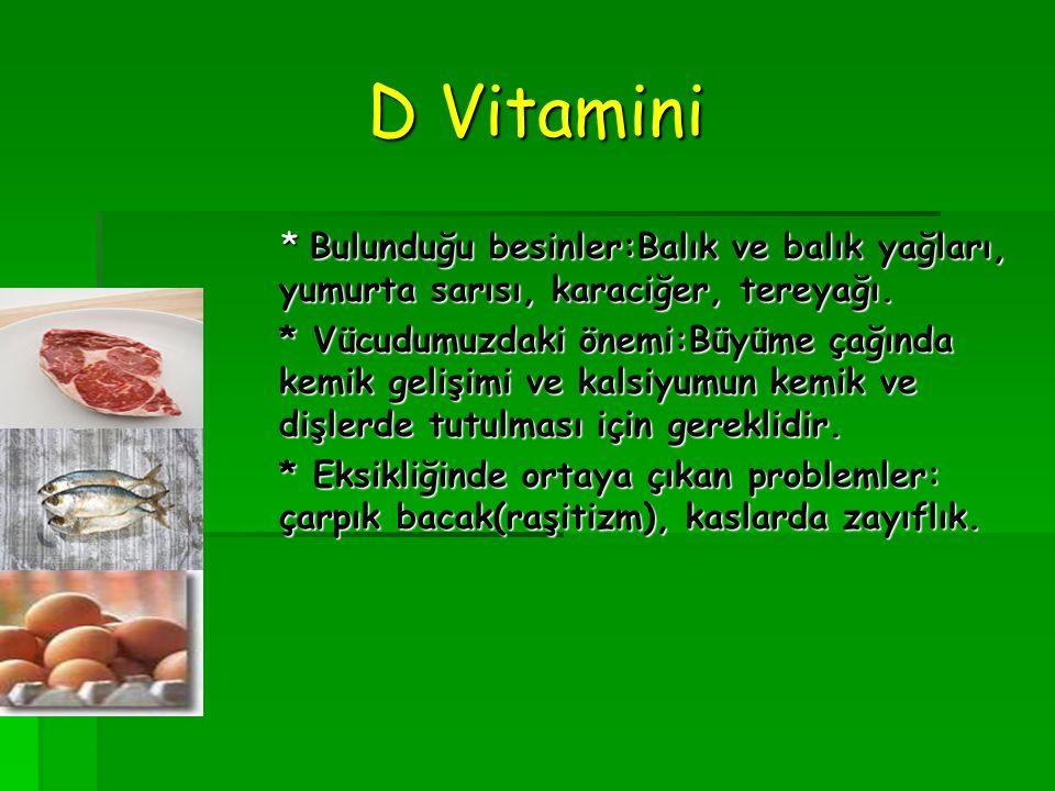 D Vitamini * Bulunduğu besinler:Balık ve balık yağları, yumurta sarısı, karaciğer, tereyağı.