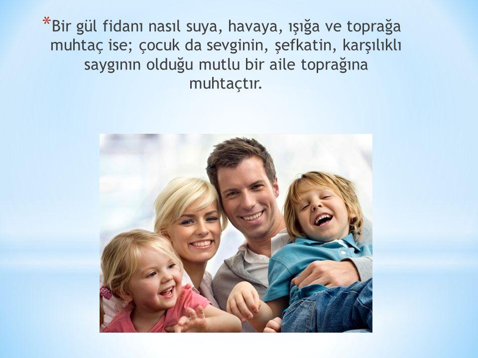 * Bir gül fidanı nasıl suya, havaya, ışığa ve toprağa muhtaç ise; çocuk da sevginin, şefkatin, karşılıklı saygının olduğu mutlu bir aile toprağına muh