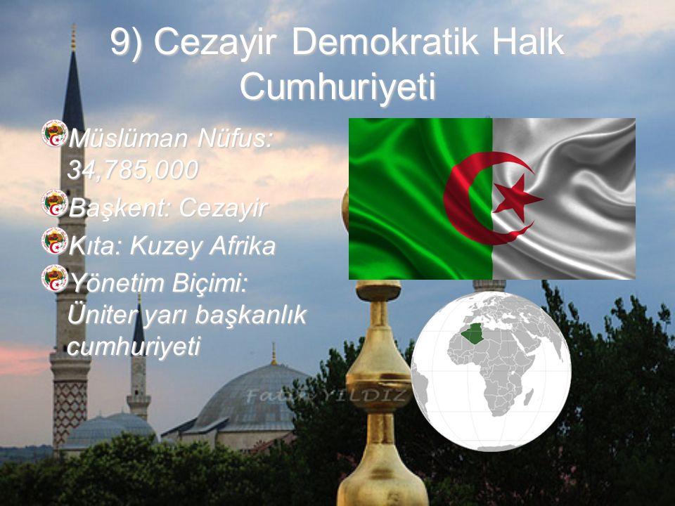 9) Cezayir Demokratik Halk Cumhuriyeti Müslüman Nüfus: 34,785,000 Başkent: Cezayir Kıta: Kuzey Afrika Yönetim Biçimi: Üniter yarı başkanlık cumhuriyeti