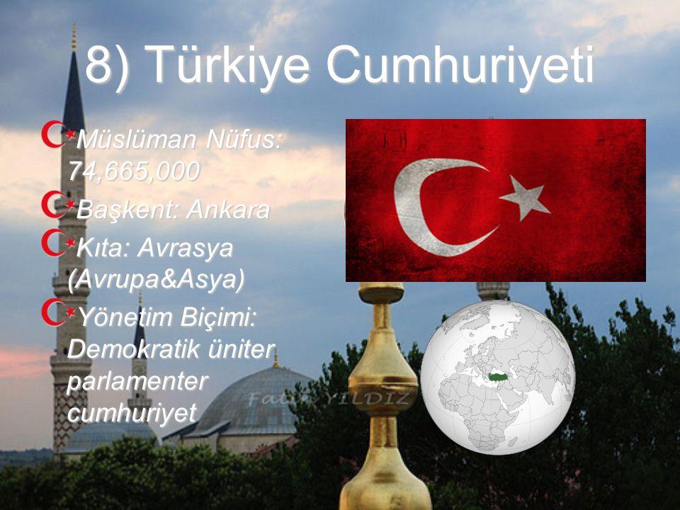8) Türkiye Cumhuriyeti Müslüman Nüfus: 74,665,000 Başkent: Ankara Kıta: Avrasya (Avrupa&Asya) Yönetim Biçimi: Demokratik üniter parlamenter cumhuriyet