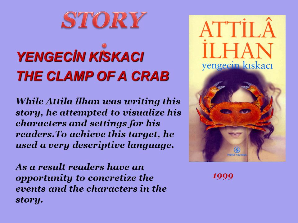 YENGECİN KISKACI THE CLAMP OF A CRAB 1999 While Attila İ lhan was writing this story, he attempted to visualize his characters and settings for his readers.To achieve this target, he used a very descriptive language.