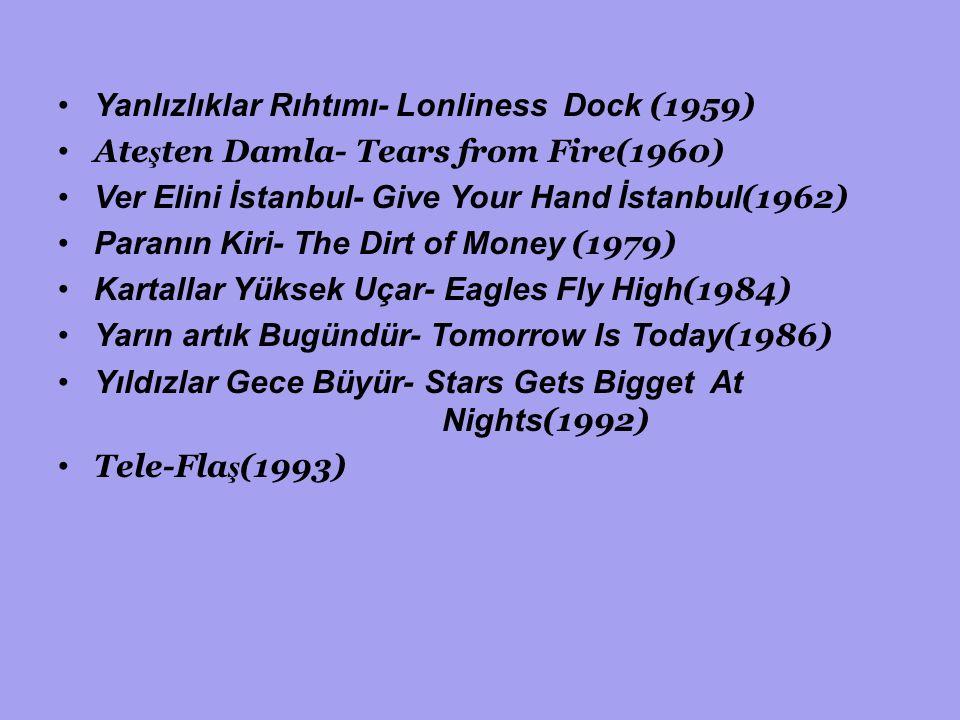 Yanlızlıklar Rıhtımı- Lonliness Dock (1959) Ate ş ten Damla- Tears from Fire(1960) Ver Elini İstanbul- Give Your Hand İstanbul (1962) Paranın Kiri- The Dirt of Money (1979) Kartallar Yüksek Uçar- Eagles Fly High (1984) Yarın artık Bugündür- Tomorrow Is Today (1986) Yıldızlar Gece Büyür- Stars Gets Bigget At Nights (1992) Tele-Fla ş (1993)