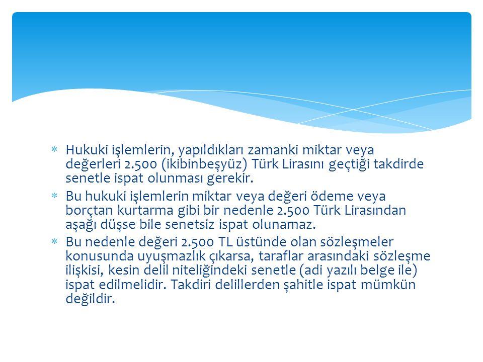  Hukuki işlemlerin, yapıldıkları zamanki miktar veya değerleri 2.500 (ikibinbeşyüz) Türk Lirasını geçtiği takdirde senetle ispat olunması gerekir. 