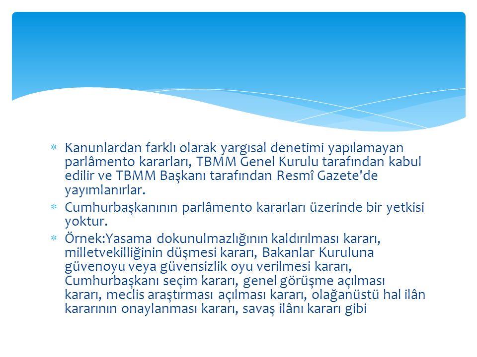  Kanunlardan farklı olarak yargısal denetimi yapılamayan parlâmento kararları, TBMM Genel Kurulu tarafından kabul edilir ve TBMM Başkanı tarafından Resmî Gazete de yayımlanırlar.