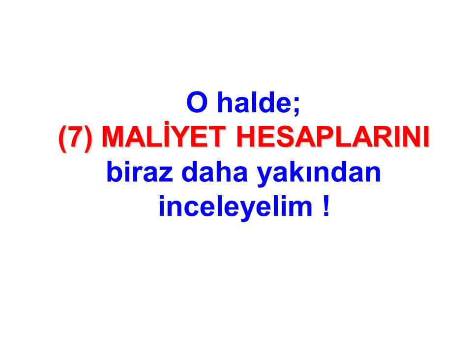 (7) MALİYET HESAPLARINI O halde; (7) MALİYET HESAPLARINI biraz daha yakından inceleyelim !