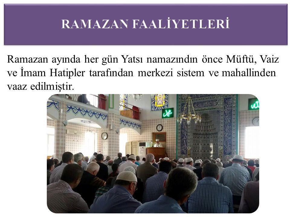 Ramazan ayında her gün Yatsı namazındın önce Müftü, Vaiz ve İmam Hatipler tarafından merkezi sistem ve mahallinden vaaz edilmiştir.
