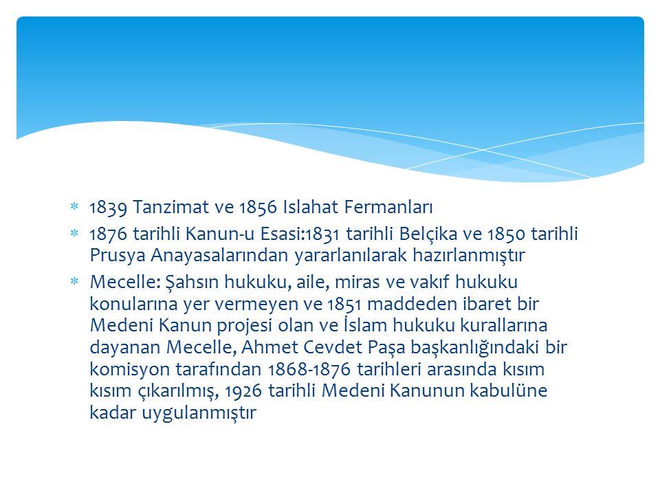  1839 Tanzimat ve 1856 Islahat Fermanları  1876 tarihli Kanun-u Esasi:1831 tarihli Belçika ve 1850 tarihli Prusya Anayasalarından yararlanılarak hazırlanmıştır  Mecelle: Şahsın hukuku, aile, miras ve vakıf hukuku konularına yer vermeyen ve 1851 maddeden ibaret bir Medeni Kanun projesi olan ve İslam hukuku kurallarına dayanan Mecelle, Ahmet Cevdet Paşa başkanlığındaki bir komisyon tarafından 1868-1876 tarihleri arasında kısım kısım çıkarılmış, 1926 tarihli Medeni Kanunun kabulüne kadar uygulanmıştır