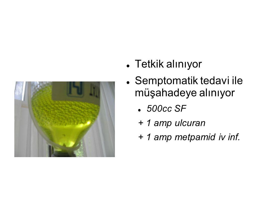Tetkik alınıyor Semptomatik tedavi ile müşahadeye alınıyor 500cc SF + 1 amp ulcuran + 1 amp metpamid iv inf.