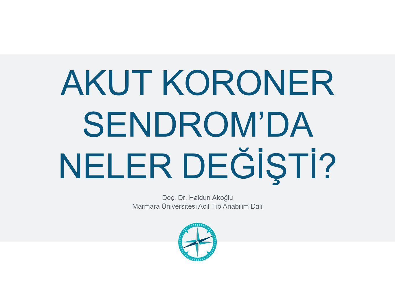 AKUT KORONER SENDROM'DA NELER DEĞİŞTİ? Doç. Dr. Haldun Akoğlu Marmara Üniversitesi Acil Tıp Anabilim Dalı