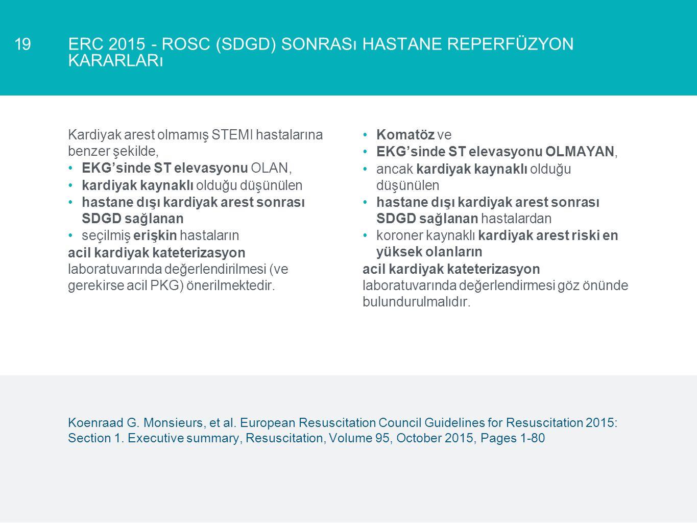 ERC 2015 - ROSC (SDGD) SONRASı HASTANE REPERFÜZYON KARARLARı 19 Kardiyak arest olmamış STEMI hastalarına benzer şekilde, EKG'sinde ST elevasyonu OLAN,