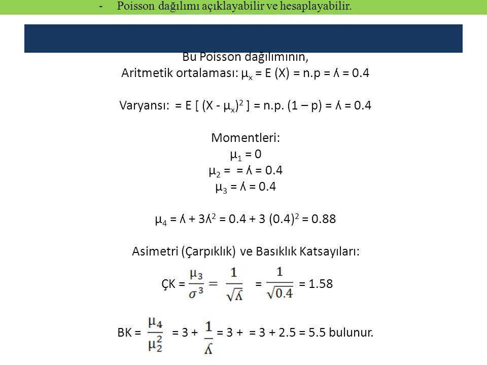 Bu Poisson dağılımının, Aritmetik ortalaması: µ x = E (X) = n.p = ʎ = 0.4 Varyansı: = E [ (X - µ x ) 2 ] = n.p. (1 – p) = ʎ = 0.4 Momentleri: µ 1 = 0