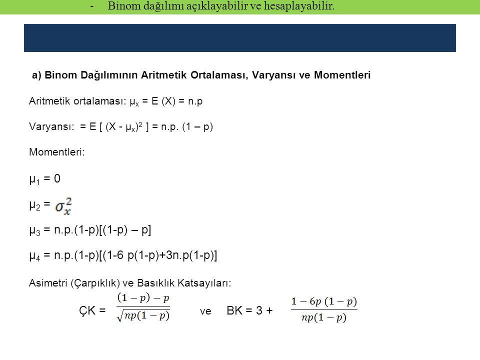 a) Binom Dağılımının Aritmetik Ortalaması, Varyansı ve Momentleri Aritmetik ortalaması: µ x = E (X) = n.p Varyansı: = E [ (X - µ x ) 2 ] = n.p. (1 – p