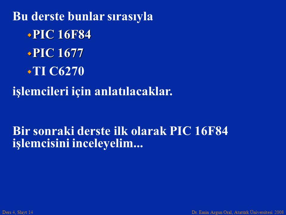Dr. Emin Argun Oral, Atatürk Üniversitesi 2008 Ders 4, Slayt 14 Bu derste bunlar sırasıyla  PIC 16F84  PIC 1677   TI C6270 işlemcileri için anlatı