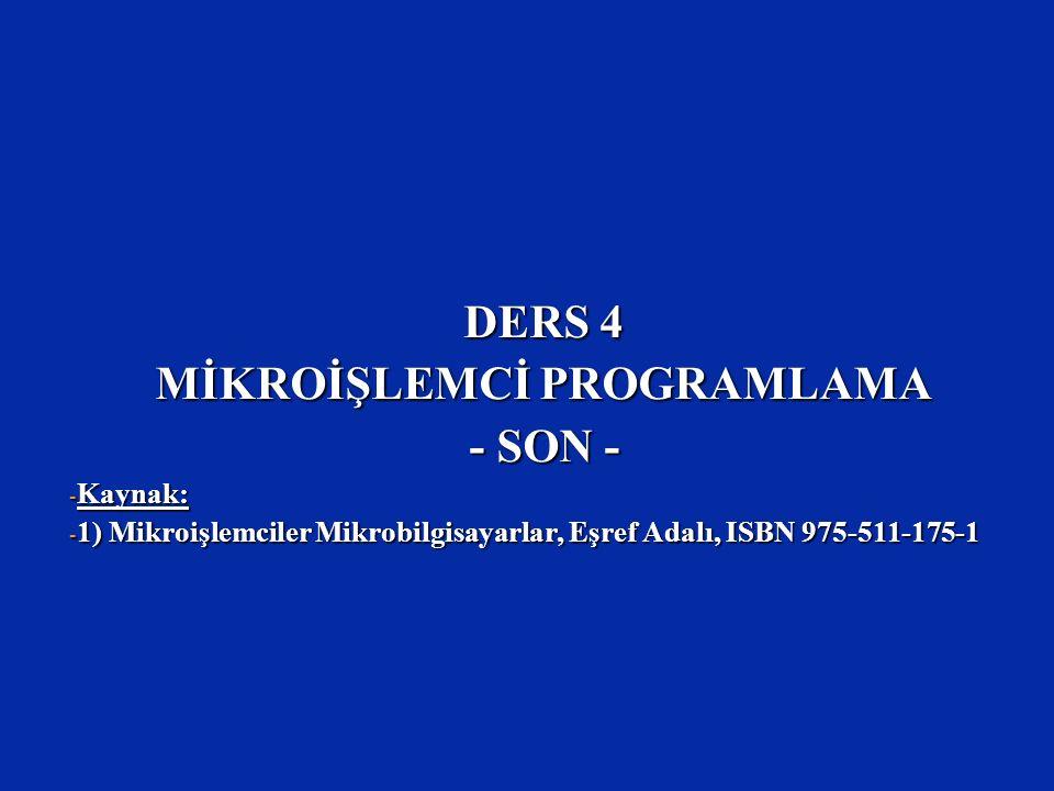 DERS 4 MİKROİŞLEMCİ PROGRAMLAMA - SON - - Kaynak: - 1) Mikroişlemciler Mikrobilgisayarlar, Eşref Adalı, ISBN 975-511-175-1