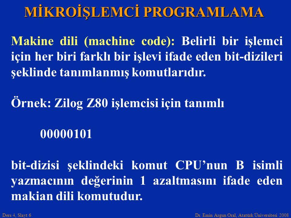 Dr. Emin Argun Oral, Atatürk Üniversitesi 2008 Ders 4, Slayt 6 MİKROİŞLEMCİ PROGRAMLAMA Makine dili (machine code): Belirli bir işlemci için her biri