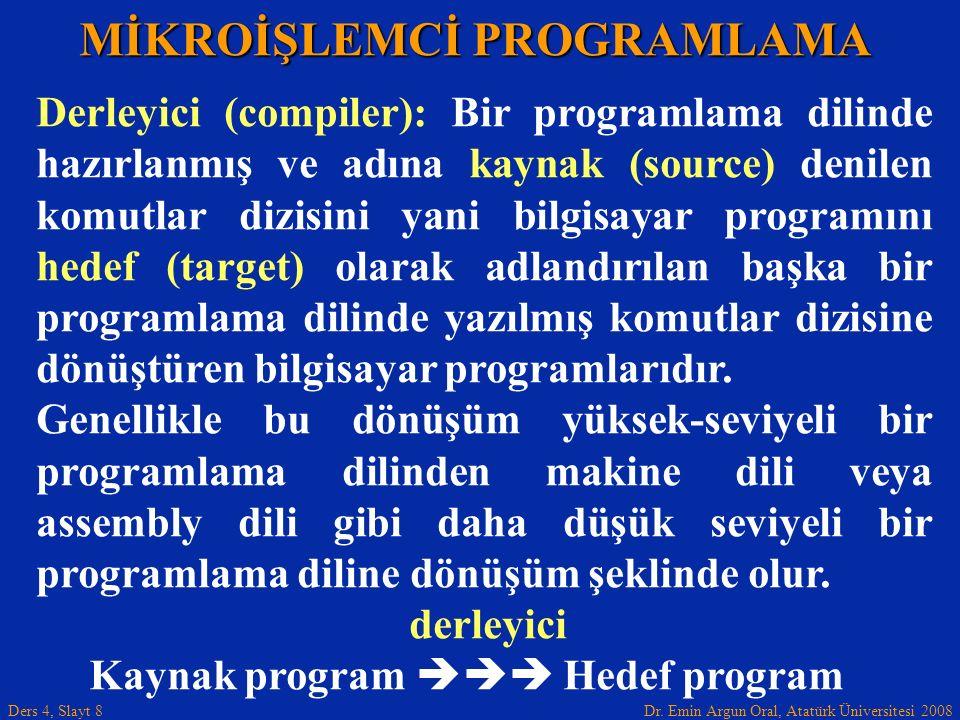 Dr. Emin Argun Oral, Atatürk Üniversitesi 2008 Ders 4, Slayt 8 MİKROİŞLEMCİ PROGRAMLAMA Derleyici (compiler): Bir programlama dilinde hazırlanmış ve a