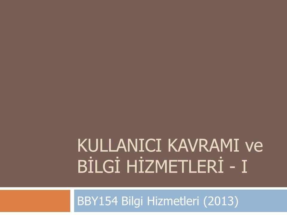 KULLANICI KAVRAMI ve BİLGİ HİZMETLERİ - I BBY154 Bilgi Hizmetleri (2013)