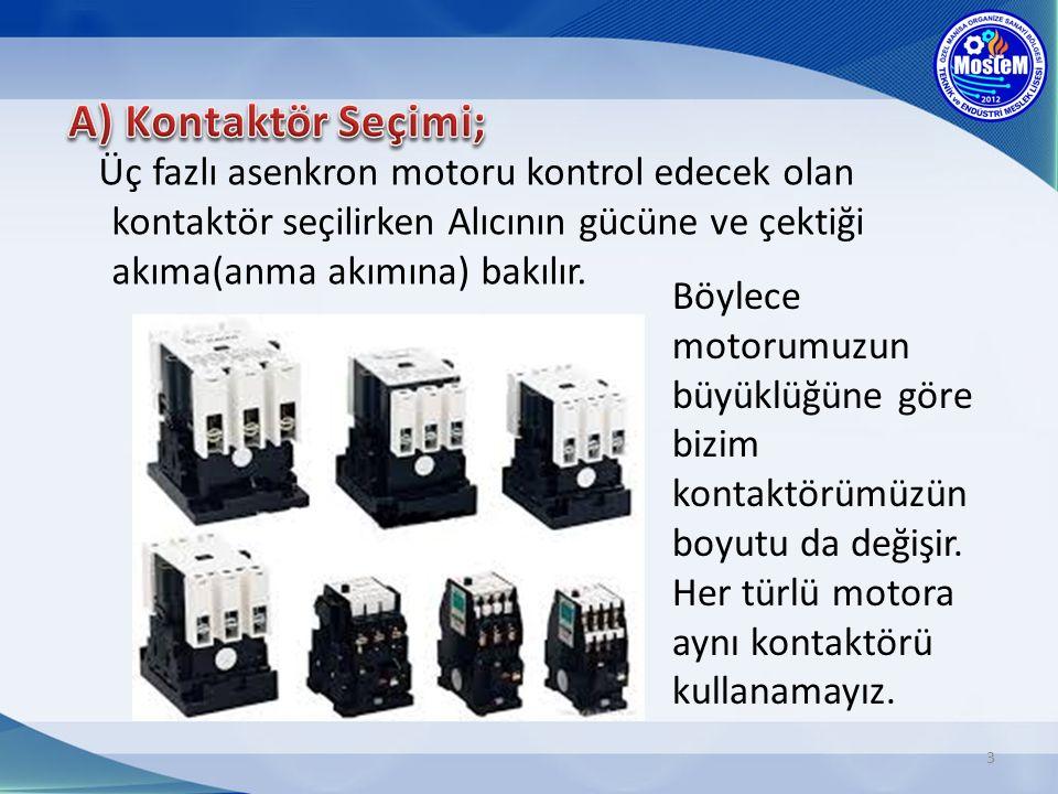 3 Üç fazlı asenkron motoru kontrol edecek olan kontaktör seçilirken Alıcının gücüne ve çektiği akıma(anma akımına) bakılır. Böylece motorumuzun büyükl