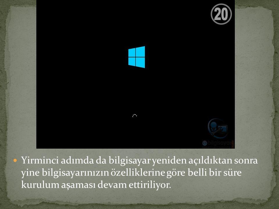 Yirminci adımda da bilgisayar yeniden açıldıktan sonra yine bilgisayarınızın özelliklerine göre belli bir süre kurulum aşaması devam ettiriliyor.
