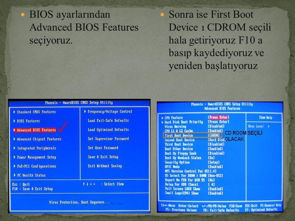 BIOS ayarlarından Advanced BIOS Features seçiyoruz. Sonra ise First Boot Device ı CDROM seçili hala getiriyoruz F10 a basıp kaydediyoruz ve yeniden ba