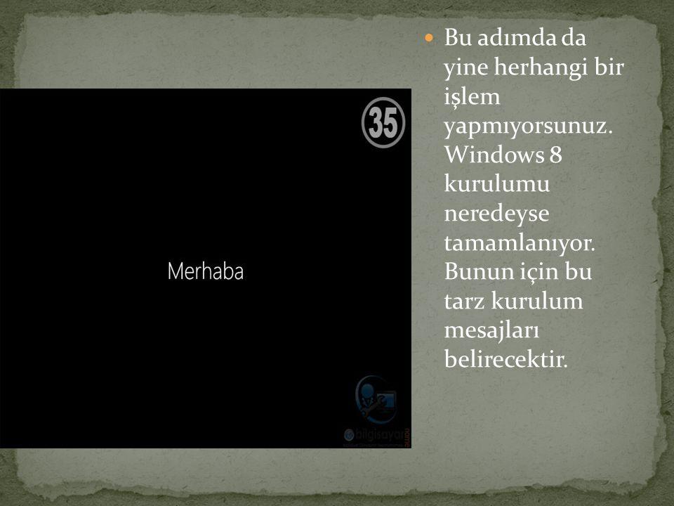 Bu adımda da yine herhangi bir işlem yapmıyorsunuz. Windows 8 kurulumu neredeyse tamamlanıyor. Bunun için bu tarz kurulum mesajları belirecektir.