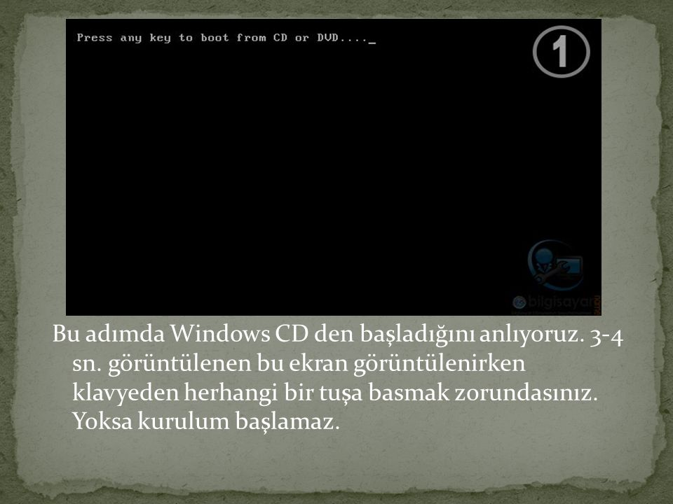 Bu adımda Windows CD den başladığını anlıyoruz. 3-4 sn. görüntülenen bu ekran görüntülenirken klavyeden herhangi bir tuşa basmak zorundasınız. Yoksa k
