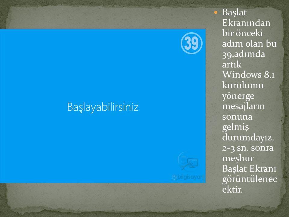 Başlat Ekranından bir önceki adım olan bu 39.adımda artık Windows 8.1 kurulumu yönerge mesajların sonuna gelmiş durumdayız. 2-3 sn. sonra meşhur Başla