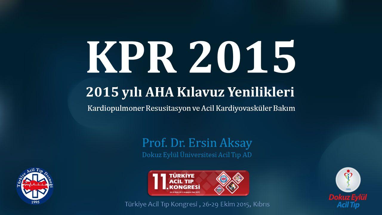 KPR 2015 Prof. Dr. Ersin Aksay Dokuz Eylül Üniversitesi Acil Tıp AD 2015 yılı AHA Kılavuz Yenilikleri Türkiye Acil Tıp Kongresi, 26-29 Ekim 2015, Kıbr