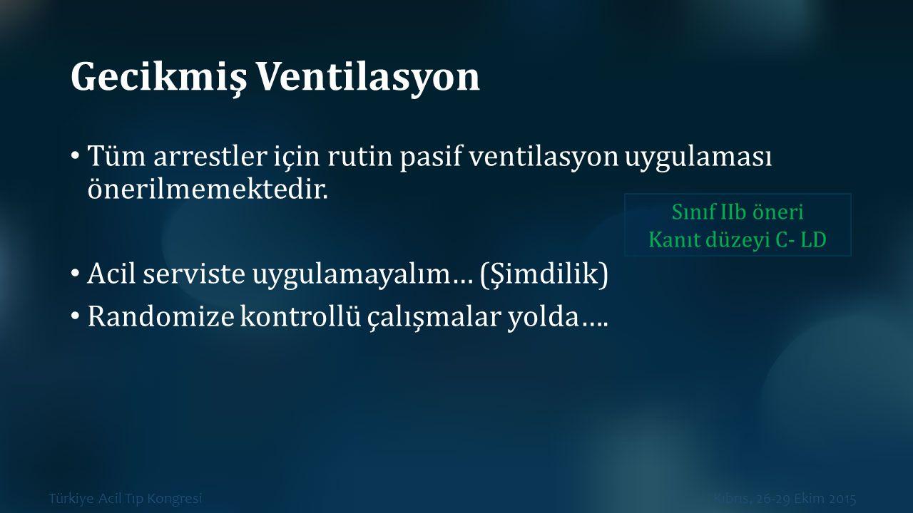 Türkiye Acil Tıp Kongresi Kıbrıs, 26-29 Ekim 2015 Gecikmiş Ventilasyon Tüm arrestler için rutin pasif ventilasyon uygulaması önerilmemektedir. Acil se