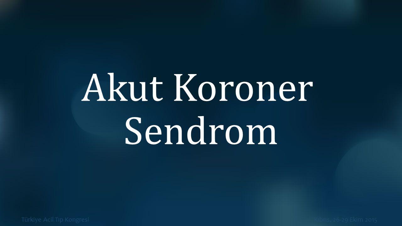 Türkiye Acil Tıp Kongresi Kıbrıs, 26-29 Ekim 2015 Akut Koroner Sendrom