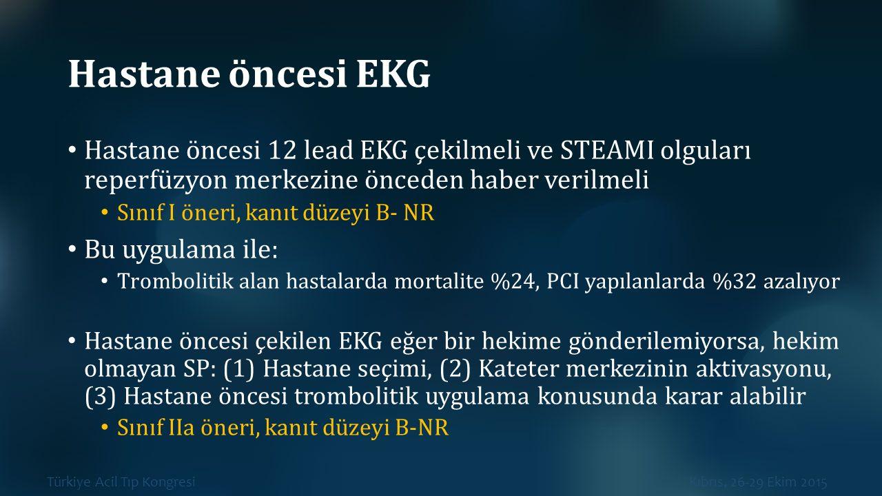 Türkiye Acil Tıp Kongresi Kıbrıs, 26-29 Ekim 2015 Hastane öncesi EKG Hastane öncesi 12 lead EKG çekilmeli ve STEAMI olguları reperfüzyon merkezine önc