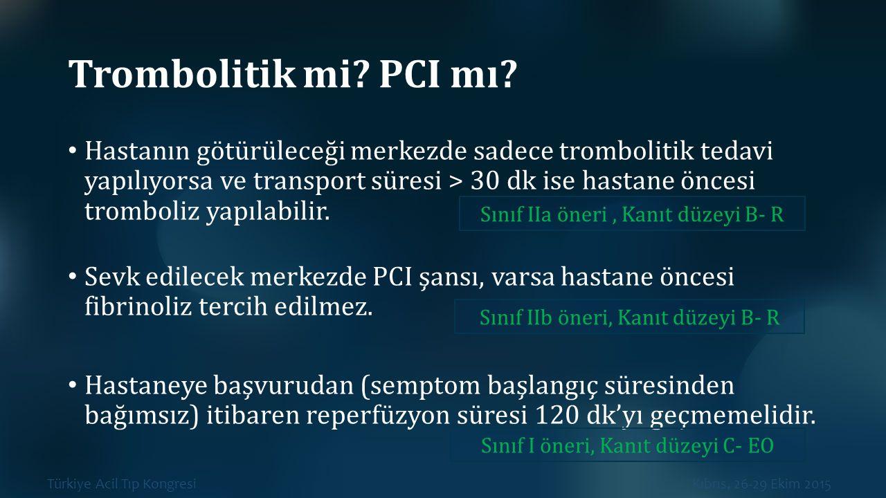 Türkiye Acil Tıp Kongresi Kıbrıs, 26-29 Ekim 2015 Trombolitik mi? PCI mı? Hastanın götürüleceği merkezde sadece trombolitik tedavi yapılıyorsa ve tran