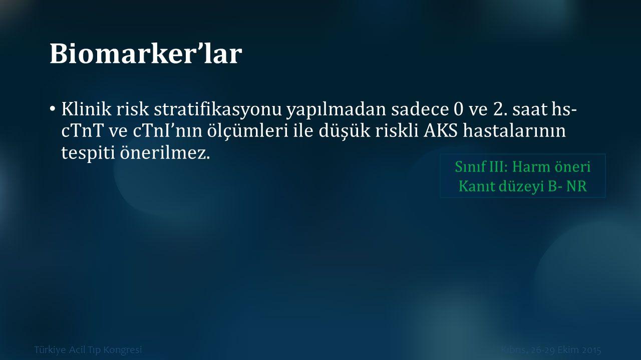 Türkiye Acil Tıp Kongresi Kıbrıs, 26-29 Ekim 2015 Biomarker'lar Klinik risk stratifikasyonu yapılmadan sadece 0 ve 2. saat hs- cTnT ve cTnI'nın ölçüml