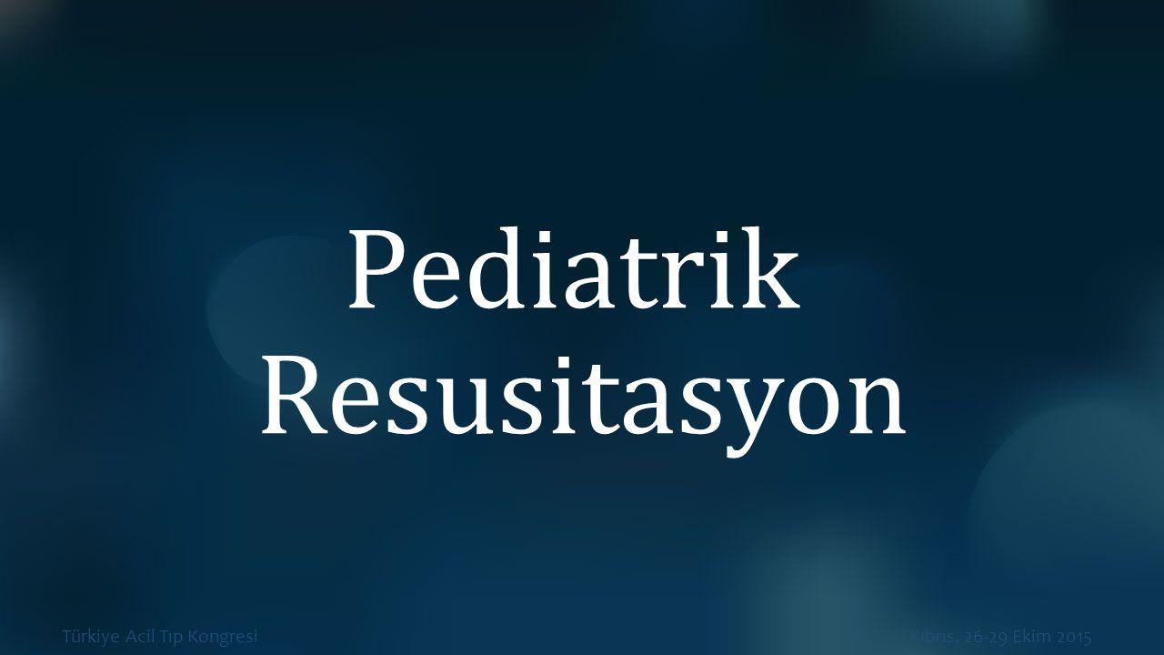 Türkiye Acil Tıp Kongresi Kıbrıs, 26-29 Ekim 2015 Pediatrik Resusitasyon