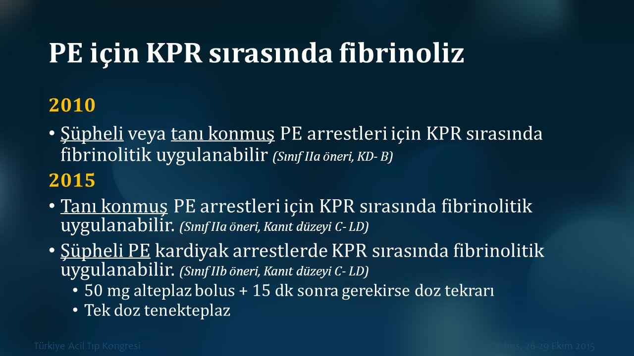 Türkiye Acil Tıp Kongresi Kıbrıs, 26-29 Ekim 2015 PE için KPR sırasında fibrinoliz 2010 Şüpheli veya tanı konmuş PE arrestleri için KPR sırasında fibr