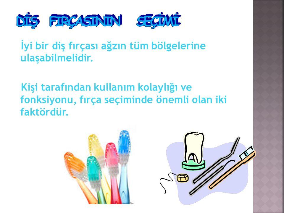 İyi bir diş fırçası ağzın tüm bölgelerine ulaşabilmelidir. Kişi tarafından kullanım kolaylığı ve fonksiyonu, fırça seçiminde önemli olan iki faktördür
