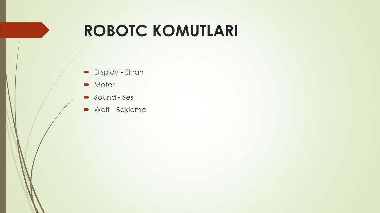 ROBOTC KOMUTLARI  Display - Ekran  Motor  Sound - Ses  Wait - Bekleme