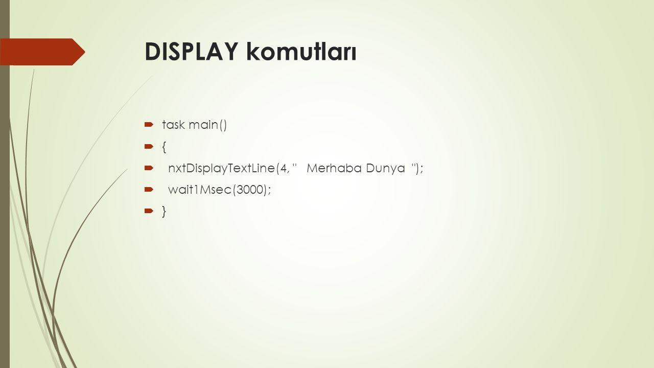 DISPLAY komutları  task main()  {  nxtDisplayTextLine(4, Merhaba Dunya );  wait1Msec(3000);  }