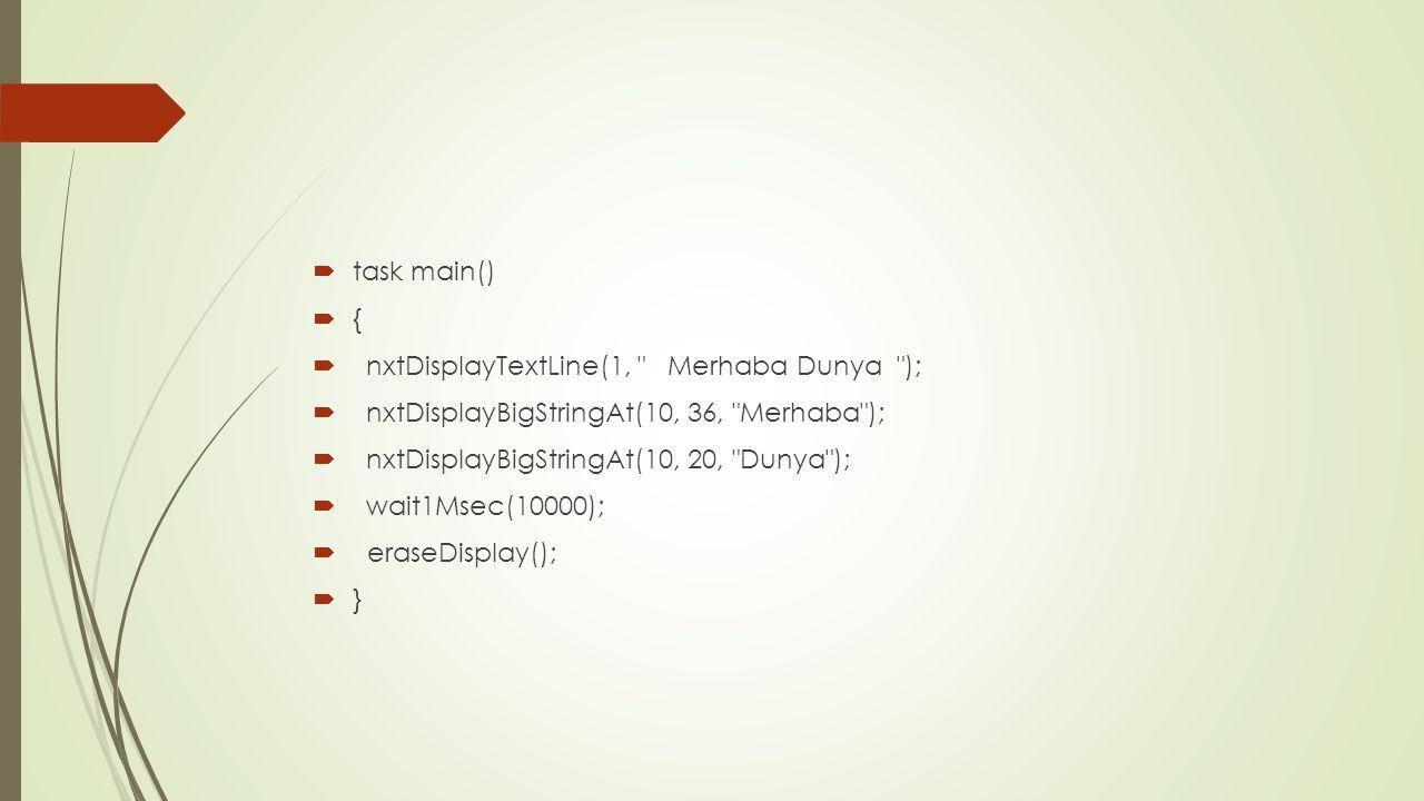  task main()  {  nxtDisplayTextLine(1, Merhaba Dunya );  nxtDisplayBigStringAt(10, 36, Merhaba );  nxtDisplayBigStringAt(10, 20, Dunya );  wait1Msec(10000);  eraseDisplay();  }