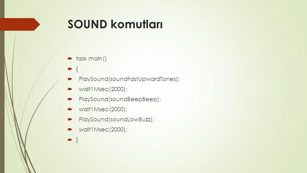 SOUND komutları  task main()  {  PlaySound(soundFastUpwardTones);  wait1Msec(2000);  PlaySound(soundBeepBeep);  wait1Msec(2000);  PlaySound(soundLowBuzz);  wait1Msec(2000);  }