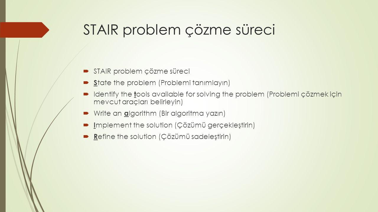 STAIR problem çözme süreci  STAIR problem çözme süreci  S tate the problem (Problemi tanımlayın)  Identify the t ools available for solving the problem (Problemi çözmek için mevcut araçları belirleyin)  Write an a lgorithm (Bir algoritma yazın)  I mplement the solution (Çözümü gerçekleştirin)  R efine the solution (Çözümü sadeleştirin)