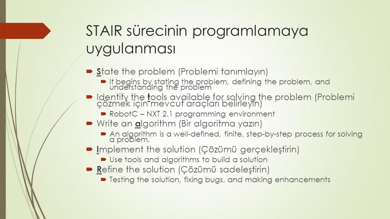 STAIR sürecinin programlamaya uygulanması  S tate the problem (Problemi tanımlayın)  It begins by stating the problem, defining the problem, and understanding the problem  Identify the t ools available for solving the problem (Problemi çözmek için mevcut araçları belirleyin)  RobotC – NXT 2.1 programming environment  Write an a lgorithm (Bir algoritma yazın)  An algorithm is a well-defined, finite, step-by-step process for solving a problem.