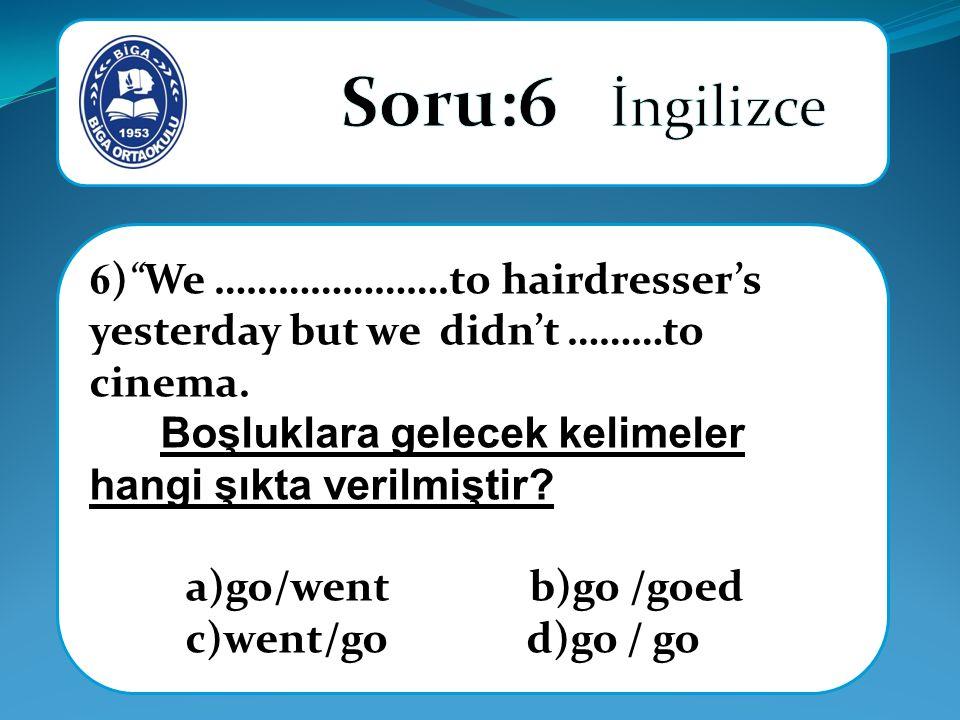 """6 )""""We ………………….to hairdresser's yesterday but we didn't ………to cinema. Boşluklara gelecek kelimeler hangi şıkta verilmiştir? a)go/went b)go /goed c)wen"""